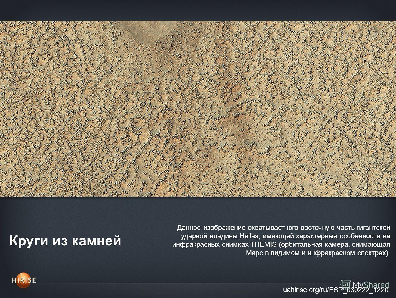 Круги из камней uahirise.org/ru/ESP_030222_1220 Данное изображение охватывает юго-восточную часть гигантской ударной впадины Hellas, имеющей характерные особенности на инфракрасных снимках THEMIS (орбитальная камера, снимающая Марс в видимом и инфрак