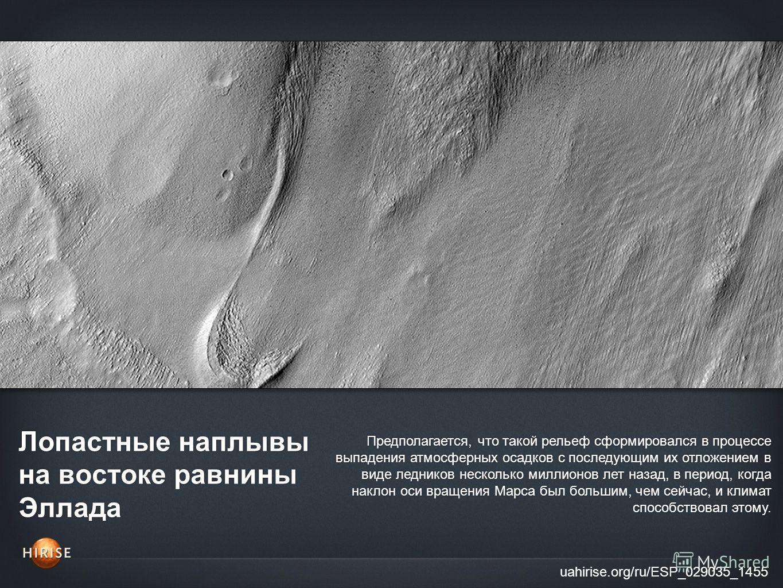 Лопастные наплывы на востоке равнины Эллада uahirise.org/ru/ESP_029035_1455 Предполагается, что такой рельеф сформировался в процессе выпадения атмосферных осадков с последующим их отложением в виде ледников несколько миллионов лет назад, в период, к