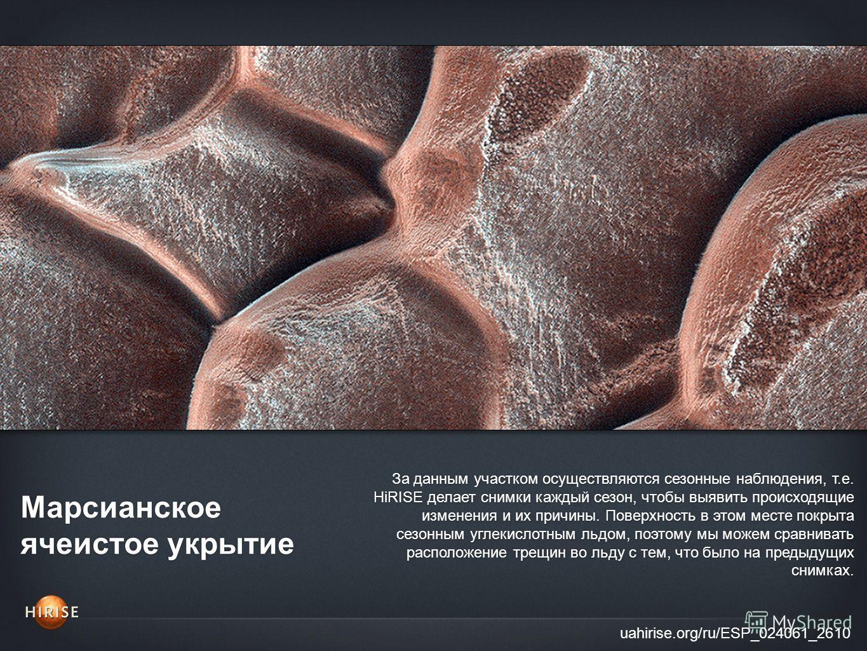 Марсианское ячеистое укрытие uahirise.org/ru/ESP_024061_2610 За данным участком осуществляются сезонные наблюдения, т.е. HiRISE делает снимки каждый сезон, чтобы выявить происходящие изменения и их причины. Поверхность в этом месте покрыта сезонным у