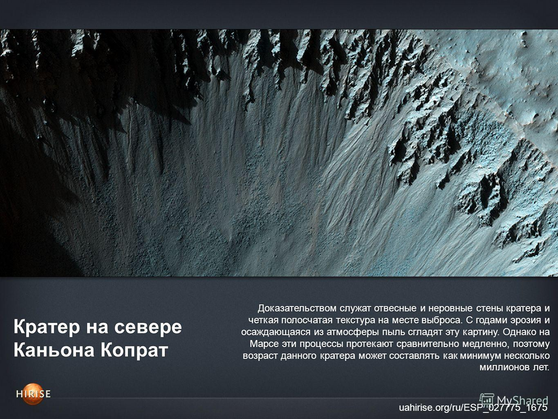 Кратер на севере Каньона Копрат uahirise.org/ru/ESP_027775_1675 Доказательством служат отвесные и неровные стены кратера и четкая полосчатая текстура на месте выброса. С годами эрозия и осаждающаяся из атмосферы пыль сгладят эту картину. Однако на Ма