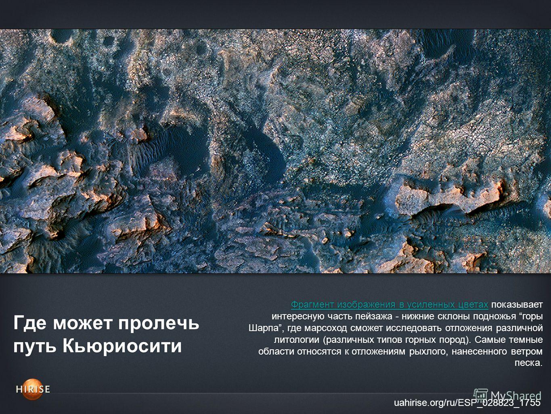 Где может пролечь путь Кьюриосити uahirise.org/ru/ESP_028823_1755 Фрагмент изображения в усиленных цветахФрагмент изображения в усиленных цветах показывает интересную часть пейзажа - нижние склоны подножья горы Шарпа, где марсоход сможет исследовать
