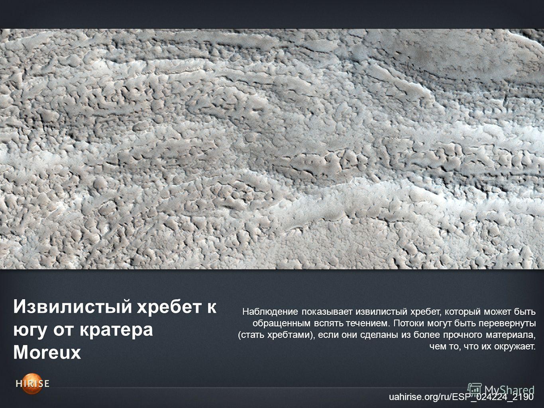 Извилистый хребет к югу от кратера Moreux uahirise.org/ru/ESP_024224_2190 Наблюдение показывает извилистый хребет, который может быть обращенным вспять течением. Потоки могут быть перевернуты (стать хребтами), если они сделаны из более прочного матер