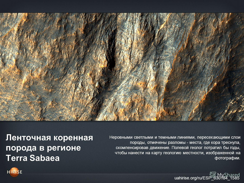 Ленточная коренная порода в регионе Terra Sabaea uahirise.org/ru/ESP_030184_1585 Неровными светлыми и темными линиями, пересекающими слои породы, отмечены разломы - места, где кора треснула, скомпенсировав движение. Полевой геолог потратил бы годы, ч
