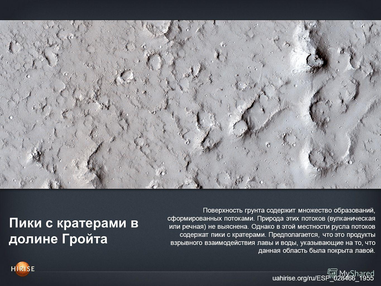 Пики с кратерами в долине Гройта uahirise.org/ru/ESP_028466_1955 Поверхность грунта содержит множество образований, сформированных потоками. Природа этих потоков (вулканическая или речная) не выяснена. Однако в этой местности русла потоков содержат п