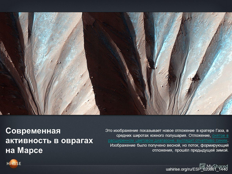 Современная активность в оврагах на Марсе uahirise.org/ru/ESP_020661_1440 Это изображение показывает новое отложение в кратере Газа, в средних широтах южного полушария. Отложение, снятое в расширенном цветовом диапазоне, выглядит отчетливо синим. Изо