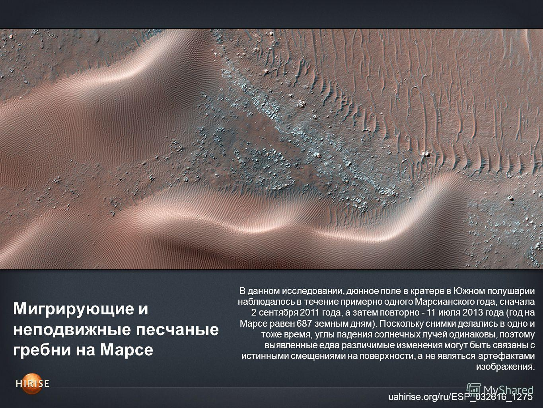 Мигрирующие и неподвижные песчаные гребни на Марсе uahirise.org/ru/ESP_032616_1275 В данном исследовании, дюнное поле в кратере в Южном полушарии наблюдалось в течение примерно одного Марсианского года, сначала 2 сентября 2011 года, а затем повторно