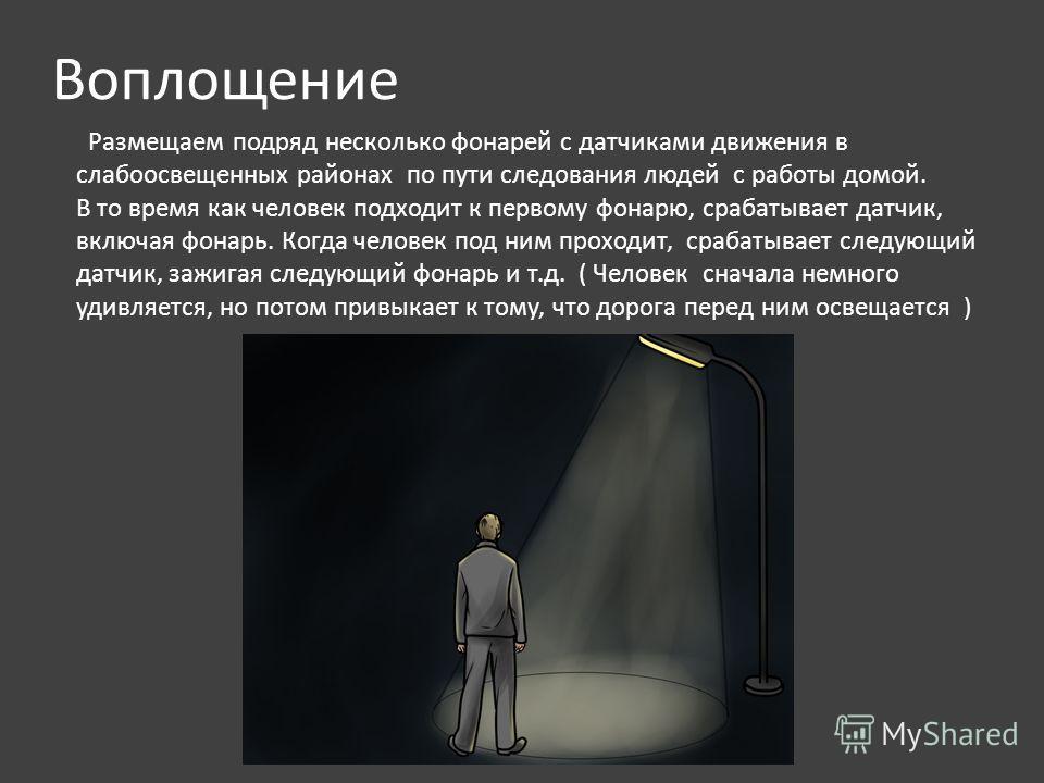 Воплощение Размещаем подряд несколько фонарей с датчиками движения в слабоосвещенных районах по пути следования людей с работы домой. В то время как человек подходит к первому фонарю, срабатывает датчик, включая фонарь. Когда человек под ним проходит