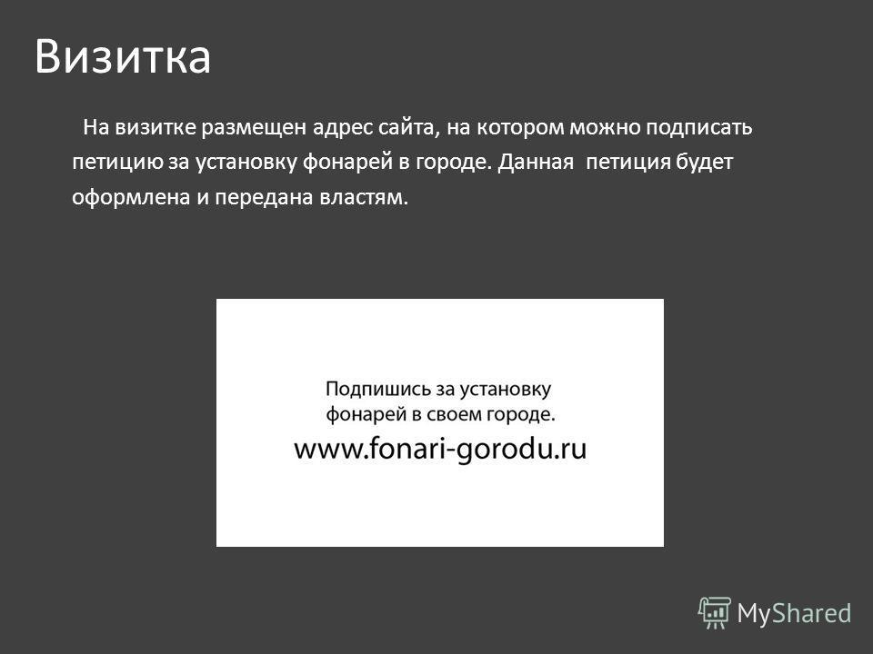 Визитка На визитке размещен адрес сайта, на котором можно подписать петицию за установку фонарей в городе. Данная петиция будет оформлена и передана властям.