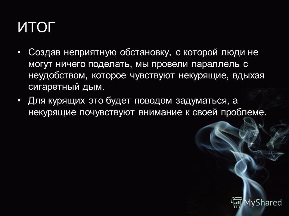 ИТОГ Создав неприятную обстановку, с которой люди не могут ничего поделать, мы провели параллель с неудобством, которое чувствуют некурящие, вдыхая сигаретный дым. Для курящих это будет поводом задуматься, а некурящие почувствуют внимание к своей про