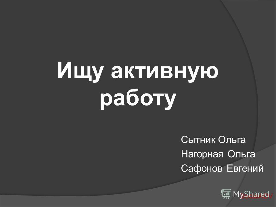 Ищу активную работу Сытник Ольга Нагорная Ольга Сафонов Евгений SocialADV