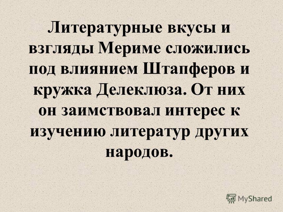 Литературные вкусы и взгляды Мериме сложились под влиянием Штапферов и кружка Делеклюза. От них он заимствовал интерес к изучению литератур других народов.