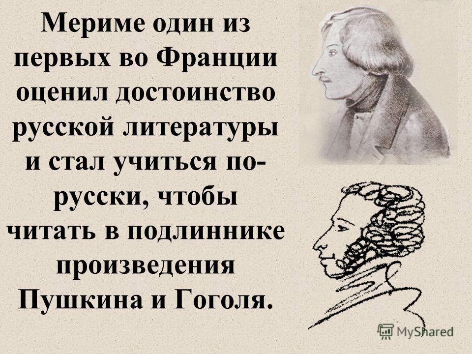 Мериме один из первых во Франции оценил достоинство русской литературы и стал учиться по- русски, чтобы читать в подлиннике произведения Пушкина и Гоголя.