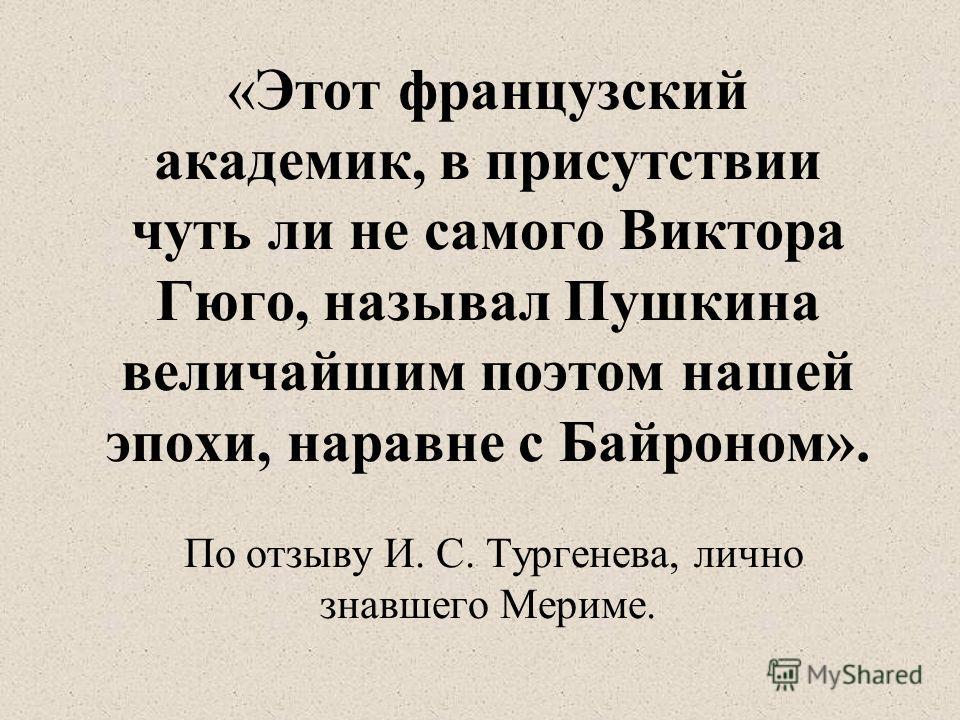 «Этот французский академик, в присутствии чуть ли не самого Виктора Гюго, называл Пушкина величайшим поэтом нашей эпохи, наравне с Байроном». По отзыву И. С. Тургенева, лично знавшего Мериме.