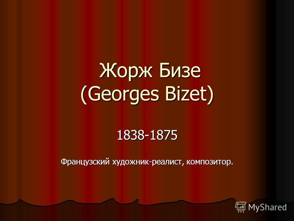 Жорж Бизе (Georges Bizet) 1838-1875 Французский художник-реалист, композитор.