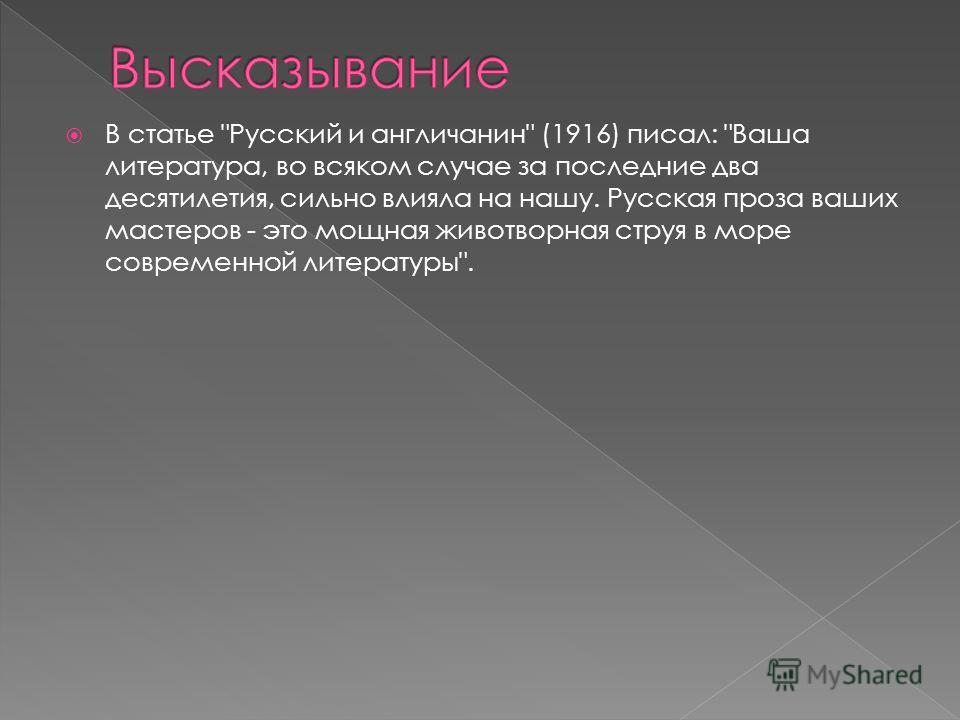В статье Русский и англичанин (1916) писал: Ваша литература, во всяком случае за последние два десятилетия, сильно влияла на нашу. Русская проза ваших мастеров - это мощная животворная струя в море современной литературы.