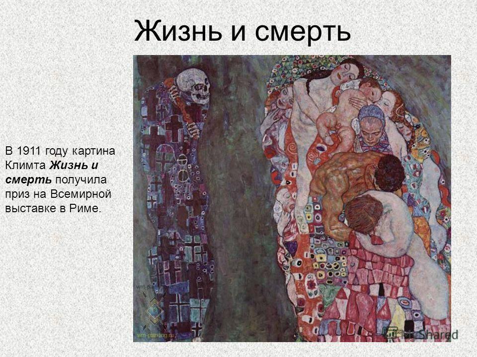 Жизнь и смерть В 1911 году картина Климта Жизнь и смерть получила приз на Всемирной выставке в Риме.
