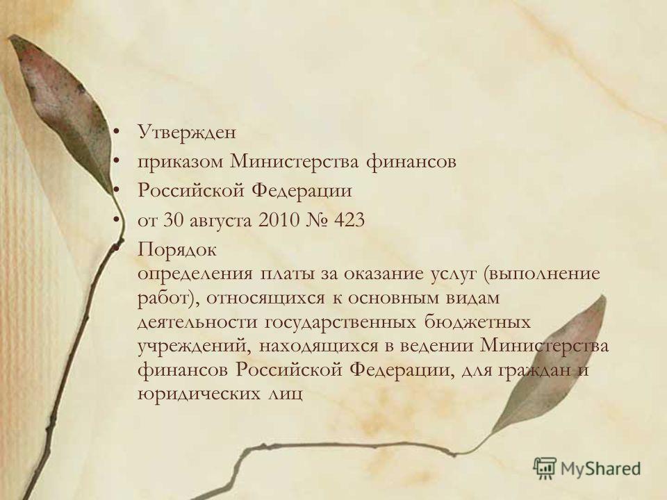 Утвержден приказом Министерства финансов Российской Федерации от 30 августа 2010 423 Порядок определения платы за оказание услуг (выполнение работ), относящихся к основным видам деятельности государственных бюджетных учреждений, находящихся в ведении