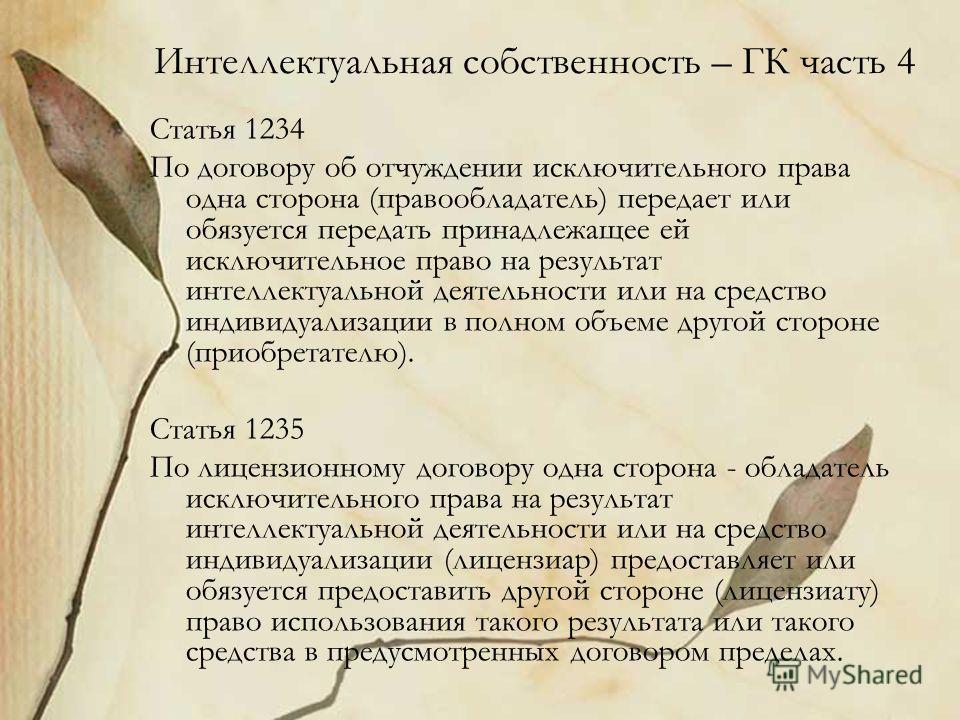 Интеллектуальная собственность – ГК часть 4 Статья 1234 По договору об отчуждении исключительного права одна сторона (правообладатель) передает или обязуется передать принадлежащее ей исключительное право на результат интеллектуальной деятельности ил