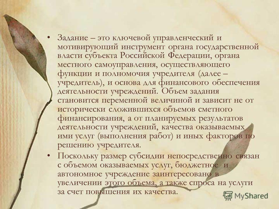Задание – это ключевой управленческий и мотивирующий инструмент органа государственной власти субъекта Российской Федерации, органа местного самоуправления, осуществляющего функции и полномочия учредителя (далее – учредитель), и основа для финансовог