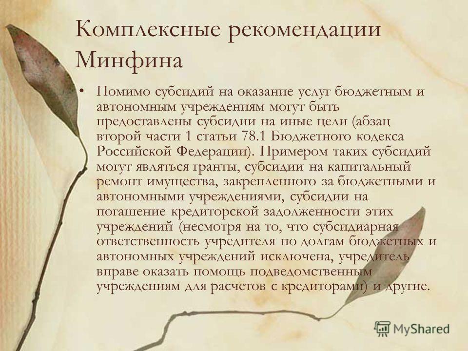 Комплексные рекомендации Минфина Помимо субсидий на оказание услуг бюджетным и автономным учреждениям могут быть предоставлены субсидии на иные цели (абзац второй части 1 статьи 78.1 Бюджетного кодекса Российской Федерации). Примером таких субсидий м