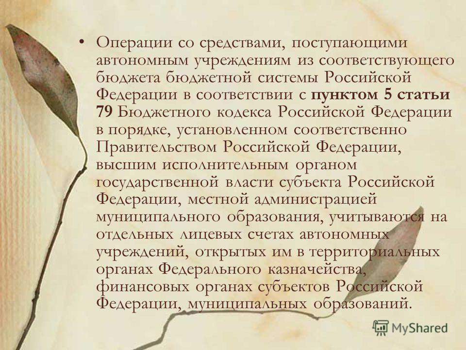 Операции со средствами, поступающими автономным учреждениям из соответствующего бюджета бюджетной системы Российской Федерации в соответствии с пунктом 5 статьи 79 Бюджетного кодекса Российской Федерации в порядке, установленном соответственно Правит