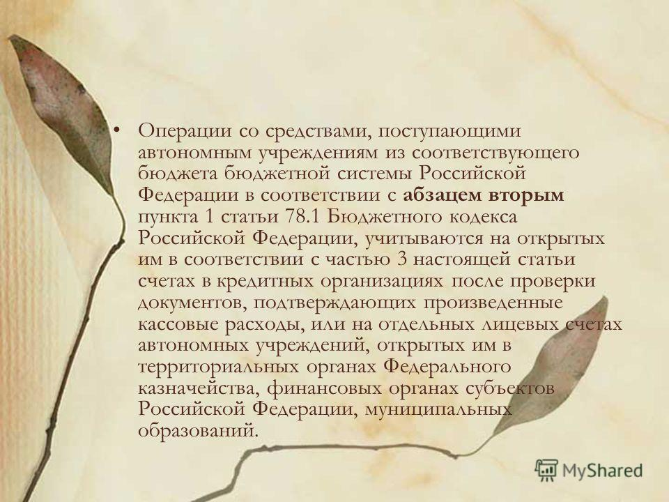 Операции со средствами, поступающими автономным учреждениям из соответствующего бюджета бюджетной системы Российской Федерации в соответствии с абзацем вторым пункта 1 статьи 78.1 Бюджетного кодекса Российской Федерации, учитываются на открытых им в