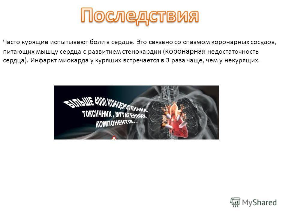 Часто курящие испытывают боли в сердце. Это связано со спазмом коронарных сосудов, питающих мышцу сердца с развитием стенокардии ( коронарная недостаточность сердца). Инфаркт миокарда у курящих встречается в 3 раза чаще, чем у некурящих.