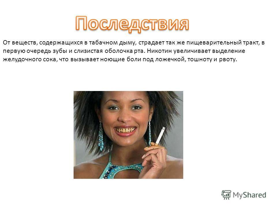 От веществ, содержащихся в табачном дыму, страдает так же пищеварительный тракт, в первую очередь зубы и слизистая оболочка рта. Никотин увеличивает выделение желудочного сока, что вызывает ноющие боли под ложечкой, тошноту и рвоту.
