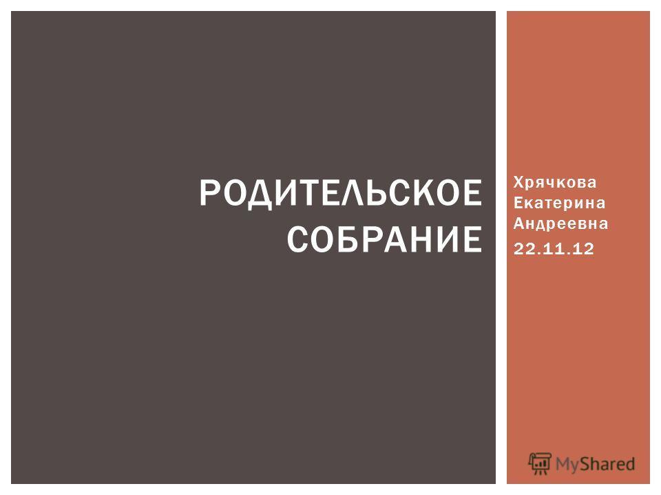 Хрячкова Екатерина Андреевна 22.11.12 РОДИТЕЛЬСКОЕ СОБРАНИЕ