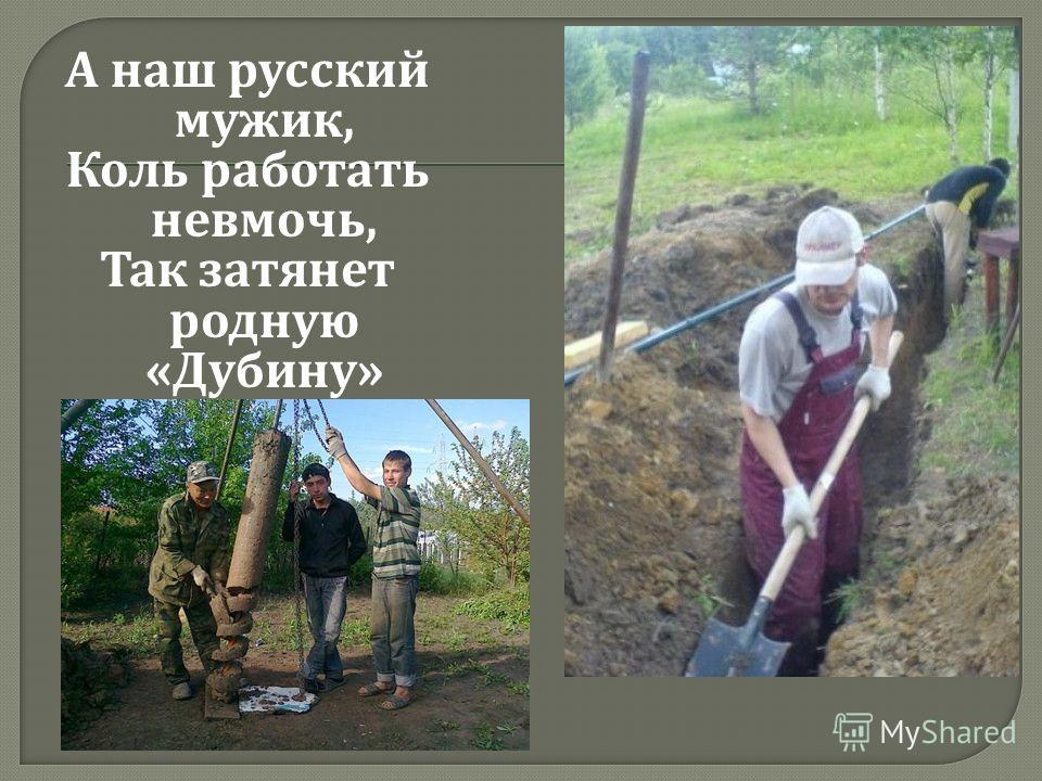 А наш русский мужик, Коль работать невмочь, Так затянет родную « Дубину »