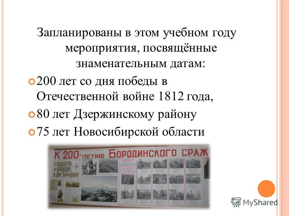 Запланированы в этом учебном году мероприятия, посвящённые знаменательным датам: 200 лет со дня победы в Отечественной войне 1812 года, 80 лет Дзержинскому району 75 лет Новосибирской области