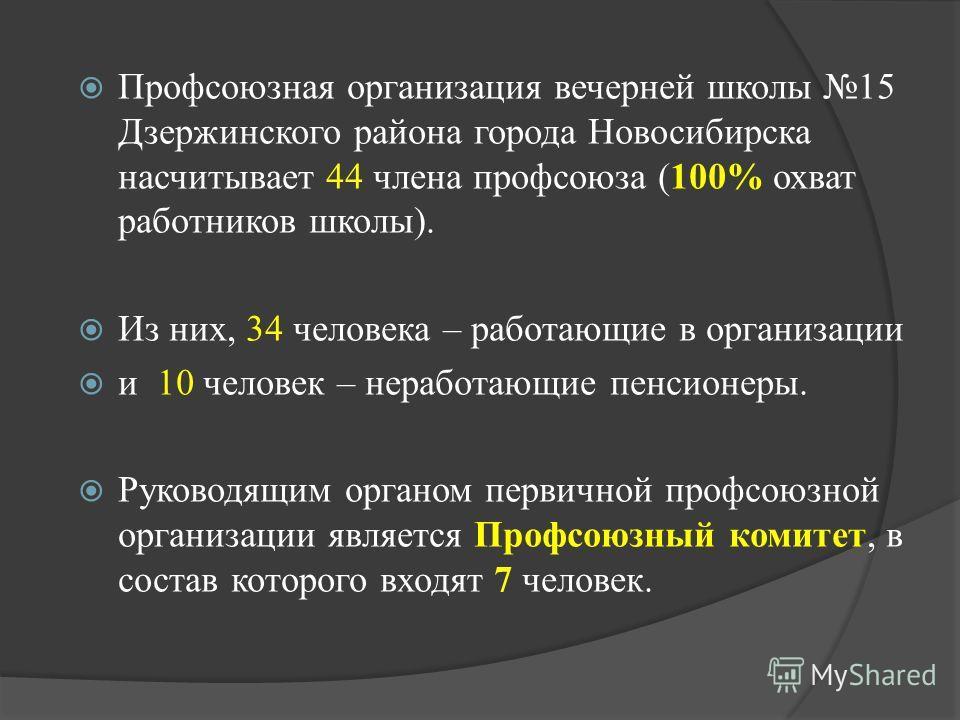Профсоюзная организация вечерней школы 15 Дзержинского района города Новосибирска насчитывает 44 члена профсоюза (100% охват работников школы). Из них, 34 человека – работающие в организации и 10 человек – неработающие пенсионеры. Руководящим органом