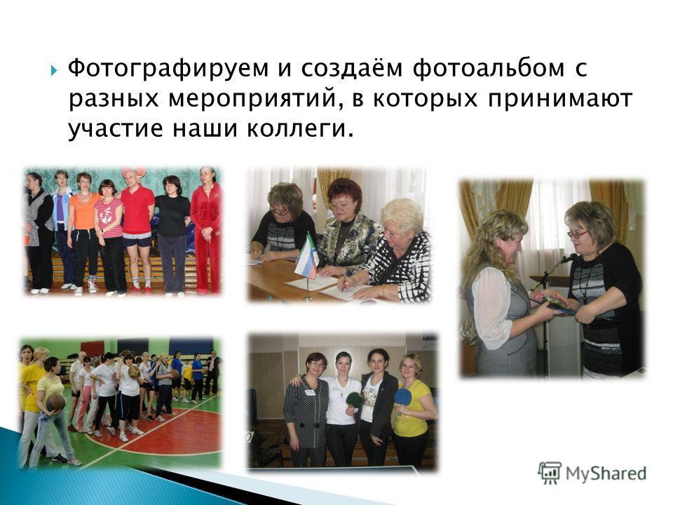 Фотографируем и создаём фотоальбом с разных мероприятий, в которых принимают участие наши коллеги.