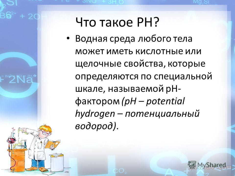 Что такое PH? Водная среда любого тела может иметь кислотные или щелочные свойства, которые определяются по специальной шкале, называемой pH- фактором (pH – potential hydrogen – потенциальный водород).