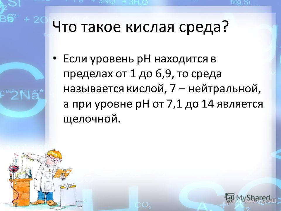 Что такое кислая среда? Если уровень pH находится в пределах от 1 до 6,9, то среда называется кислой, 7 – нейтральной, а при уровне pH от 7,1 до 14 является щелочной.