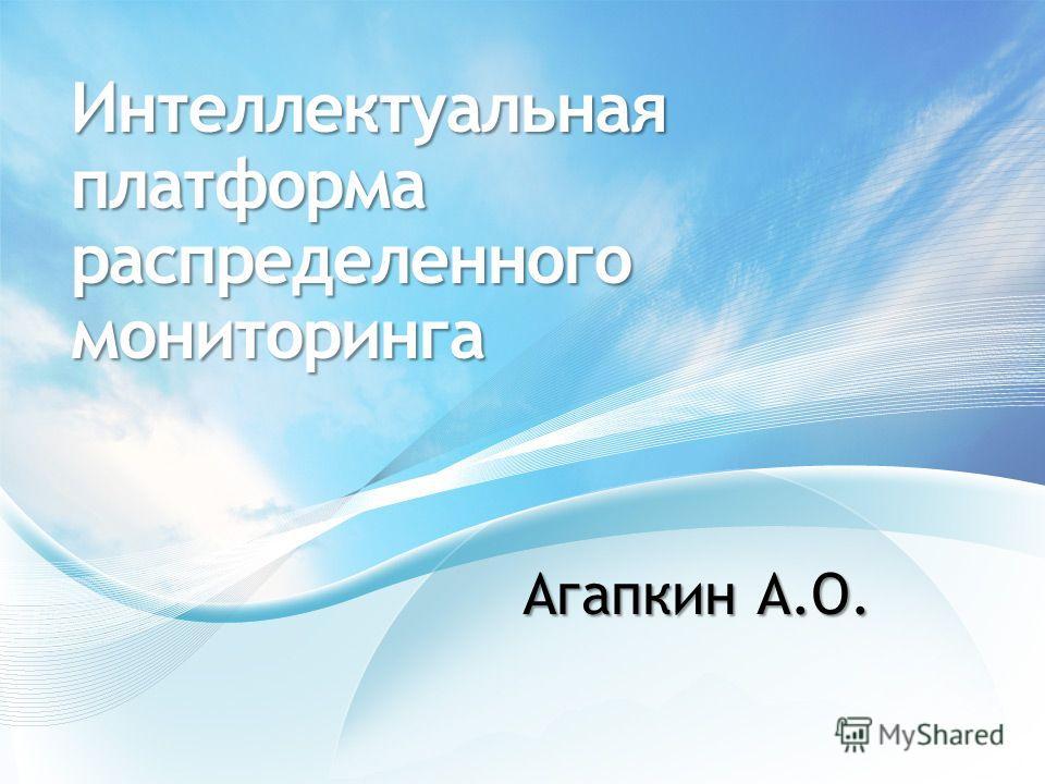 Интеллектуальная платформа распределенного мониторинга Агапкин А.О.