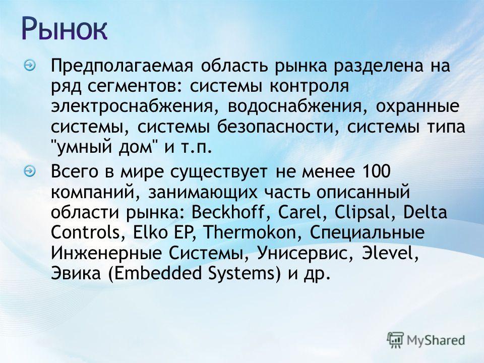 Предполагаемая область рынка разделена на ряд сегментов: системы контроля электроснабжения, водоснабжения, охранные системы, системы безопасности, системы типа