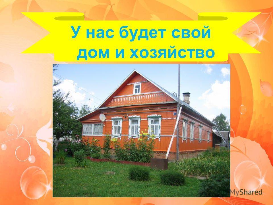 У нас будет свой дом и хозяйство