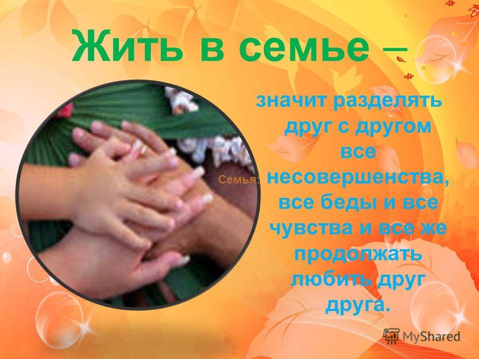 Жить в семье – значит разделять друг с другом все несовершенства, все беды и все чувства и все же продолжать любить друг друга. Семья: