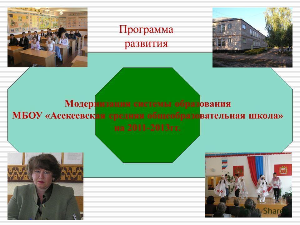 Программа развития Модернизация системы образования МБОУ «Асекеевская средняя общеобразовательная школа» на 2011-2013гг. Программа развития