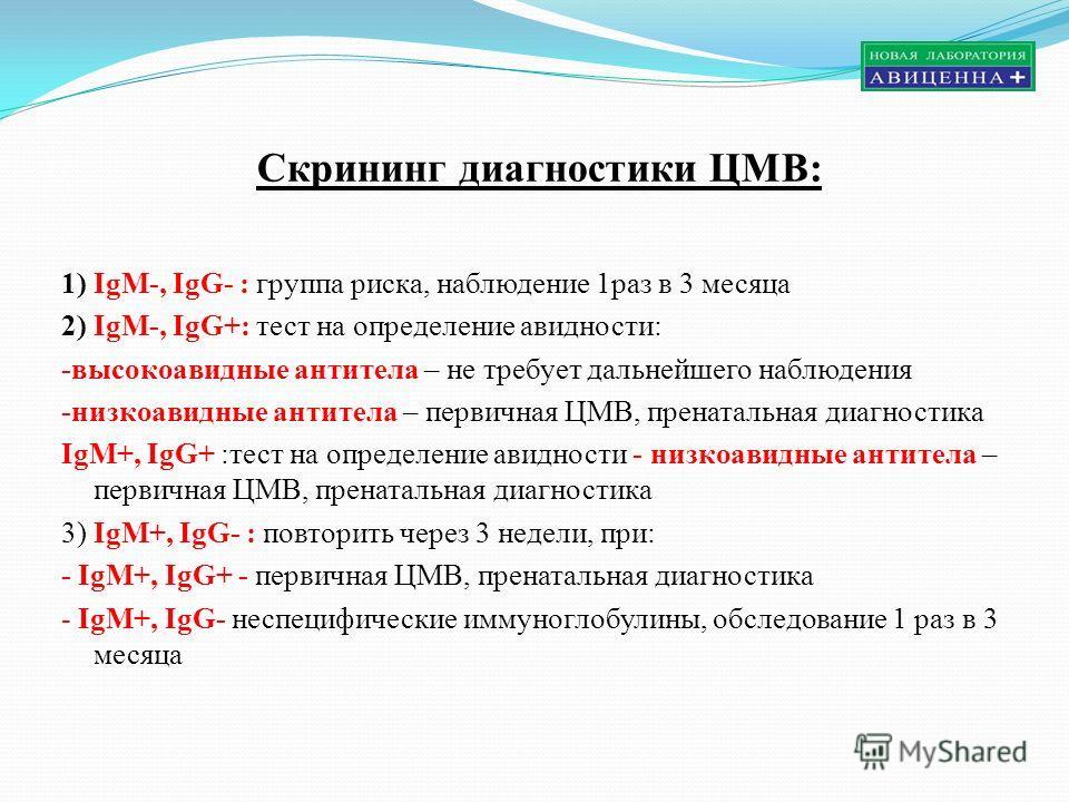 Скрининг диагностики ЦМВ: 1) IgM-, IgG- : группа риска, наблюдение 1раз в 3 месяца 2) IgM-, IgG+: тест на определение авидности: -высокоавидные антитела – не требует дальнейшего наблюдения -низкоавидные антитела – первичная ЦМВ, пренатальная диагност