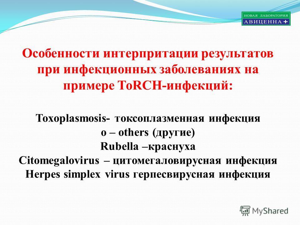 Особенности интерпритации результатов при инфекционных заболеваниях на примере ТоRCH-инфекций: Toxoplasmosis- токсоплазменная инфекция o – others (другие) Rubella –краснуха Citomegalovirus – цитомегаловирусная инфекция Herpes simplex virus герпесвиру