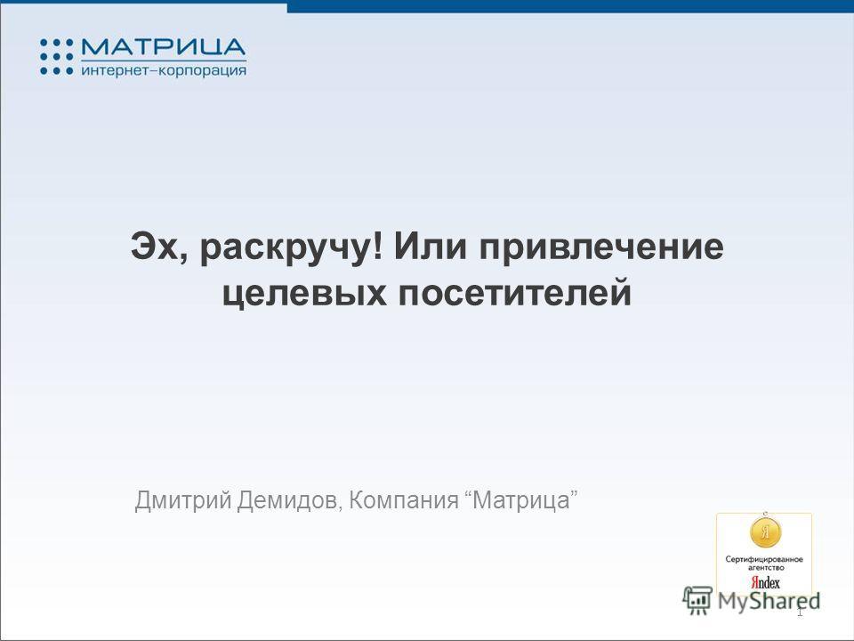 Эх, раскручу! Или привлечение целевых посетителей Дмитрий Демидов, Компания Матрица 1