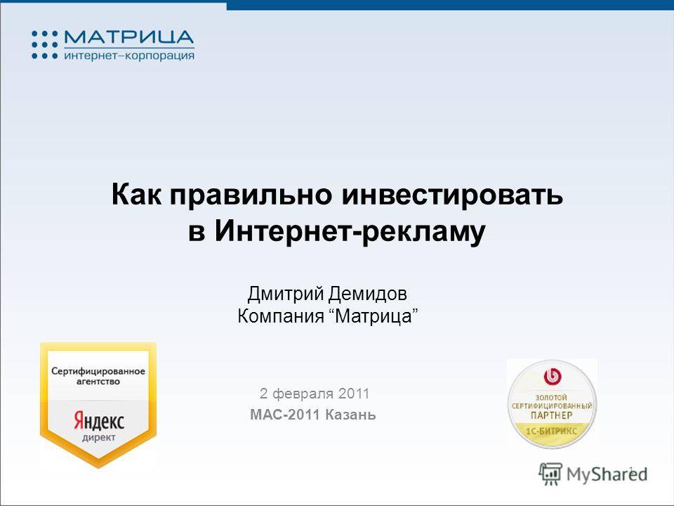 Как правильно инвестировать в Интернет-рекламу 2 февраля 2011 МАС-2011 Казань 1 Дмитрий Демидов Компания Матрица