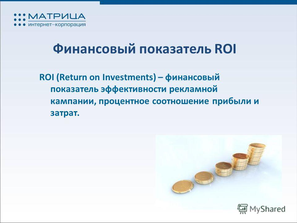 Финансовый показатель ROI ROI (Return on Investments) – финансовый показатель эффективности рекламной кампании, процентное соотношение прибыли и затрат.