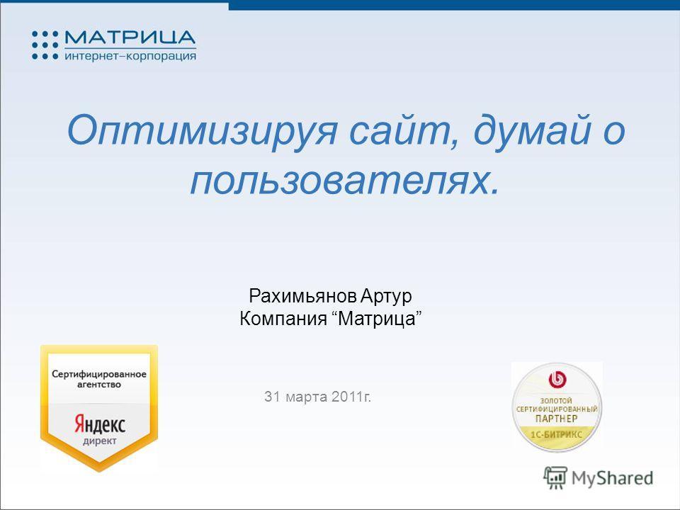 Оптимизируя сайт, думай о пользователях. 31 марта 2011г. Рахимьянов Артур Компания Матрица