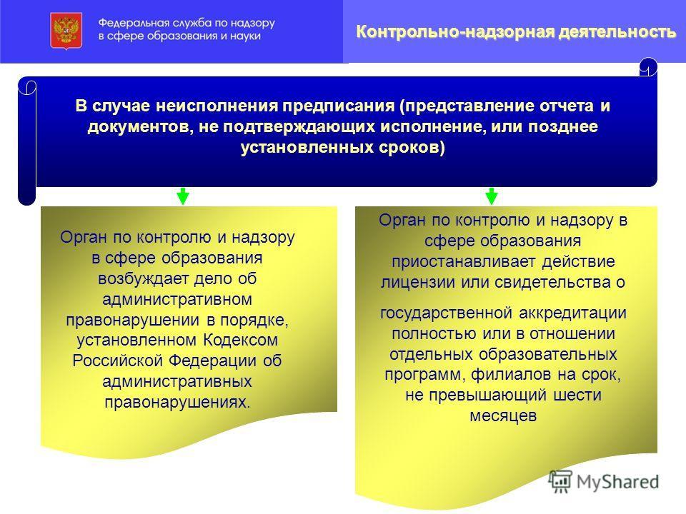 Орган по контролю и надзору в сфере образования возбуждает дело об административном правонарушении в порядке, установленном Кодексом Российской Федерации об административных правонарушениях. Орган по контролю и надзору в сфере образования приостанавл