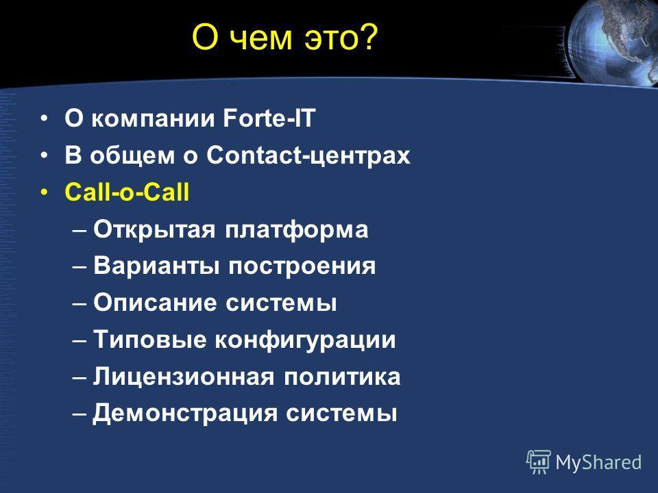 О чем это? О компании Forte-IT В общем о Contact-центрах Call-o-Call –Открытая платформа –Варианты построения –Описание системы –Типовые конфигурации –Лицензионная политика –Демонстрация системы