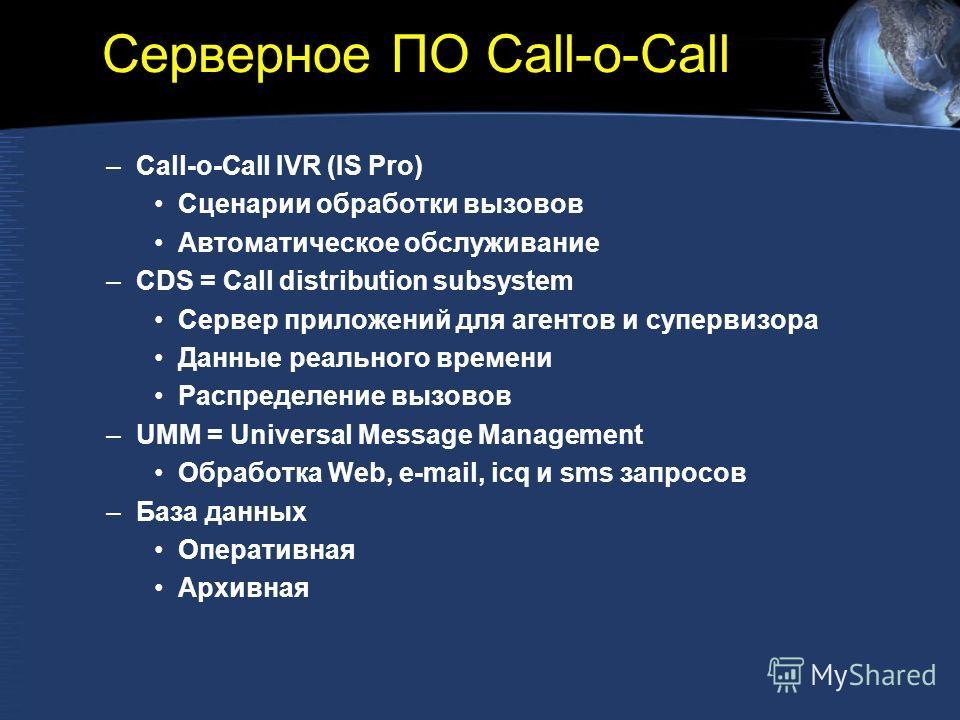 Серверное ПО Call-o-Call –Call-o-Call IVR (IS Pro) Сценарии обработки вызовов Автоматическое обслуживание –CDS = Call distribution subsystem Сервер приложений для агентов и супервизора Данные реального времени Распределение вызовов –UMM = Universal M