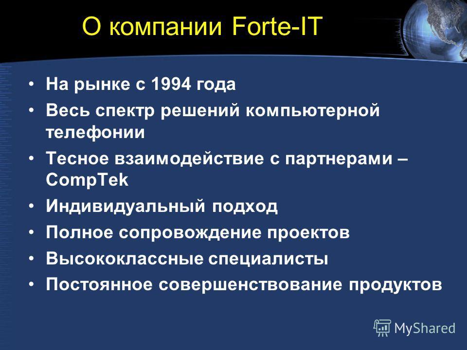 О компании Forte-IT На рынке с 1994 года Весь спектр решений компьютерной телефонии Тесное взаимодействие с партнерами – CompTek Индивидуальный подход Полное сопровождение проектов Высококлассные специалисты Постоянное совершенствование продуктов